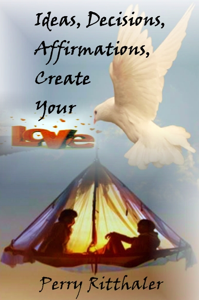 Ideas, Decisions, Affirmations, Create Your Love Written By Perry Ritthaler